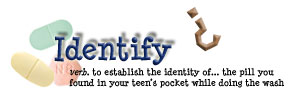 Identify - verb. To establish the identity of... the pill you found in your teen's pocket while doing the wash.